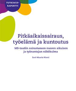 Tutkimusraportti Pitkäaikaissairaus työelämä ja kuntoutus, MS-tautiin sairastuneen nuoren aikuisen ja työnantajan näkökulma, Suvi-Maaria Niemi.